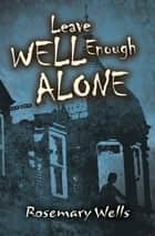 Leave Well Enough Alone ebook by Rosemary Wells