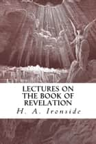 Lectures on the Book of Revelation ebook by H. A. Ironside