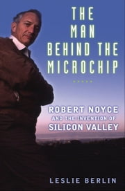 The Man Behind the Microchip : Robert Noyce and the Invention of Silicon Valley ebook by Leslie Berlin