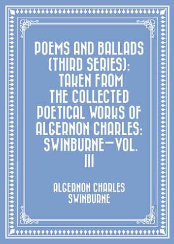 Poems and Ballads (Third Series): Taken from The Collected Poetical Works of Algernon Charles: Swinburne—Vol. III ebook by Algernon Charles Swinburne