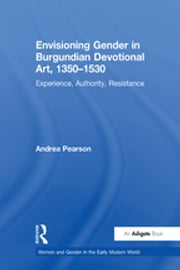 Envisioning Gender in Burgundian Devotional Art, 1350–1530 - Experience, Authority, Resistance ebook by Andrea Pearson