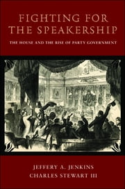Fighting for the Speakership - The House and the Rise of Party Government ebook by Jeffery A. Jenkins,Charles Stewart