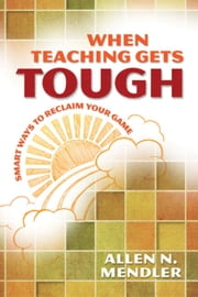 When Teaching Gets Tough: Smart Ways to Reclaim Your Game ebook by Mendler, Allen N.