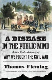 A Disease in the Public Mind - A New Understanding of Why We Fought the Civil War ebook by Thomas Fleming