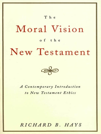 The Moral Vision of the New Testament - Community, Cross, New CreationA Contemporary Introduction to New Testament Ethic ebook by Richard Hays