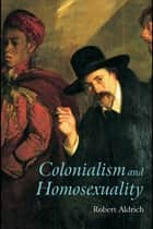 Colonialism and Homosexuality ebook by Robert Aldrich