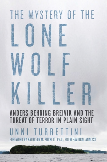 The Mystery of the Lone Wolf Killer: Anders Behring Breivik and the Threat of Terror in Plain Sight ebook by Unni Turrettini