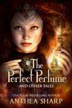 The Perfect Perfume and Other Tales - Seven Fantastical Victorian Stories ebook by Anthea Sharp