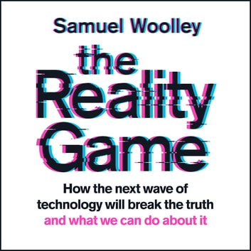 The Reality Game - A gripping investigation into deepfake videos, the next wave of fake news and what it means for democracy audiobook by Samuel Woolley