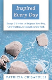 Inspired Every Day - Essays & Stories to Brighten Your Day, Give You Hope, & Strengthen Your Faith ebook by Patricia Crisafulli