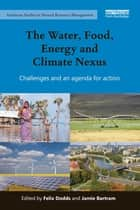 The Water, Food, Energy and Climate Nexus - Challenges and an agenda for action ebook by Felix Dodds, Jamie Bartram