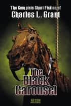 The Complete Short Fiction of Charles L. Grant, Volume IV: The Black Carousel ebook by Charles L. Grant