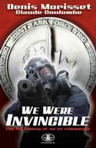 We Were Invincible - Testimony of an Ex-Commando ebook by Denis Morisset, Claude Coulombe, Jennifer Makarewicz