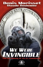 We Were Invincible - Testimony of an Ex-Commando ebook by Denis Morisset,Claude Coulombe,Jennifer Makarewicz