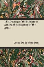 The Training of the Memory in Art and the Education of the Artist ebook by De Lecoq Boisbaudran