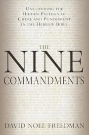 The Nine Commandments - Uncovering the Hidden Pattern of Crime and Punishment in the Hebrew Bible ebook by David Noel Freedman