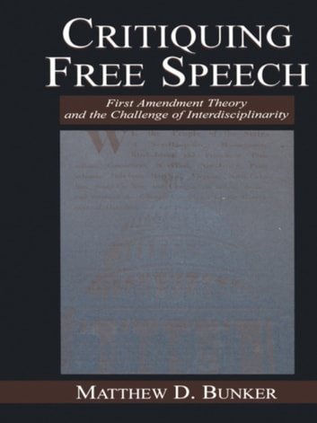 Critiquing Free Speech - First Amendment theory and the Challenge of Interdisciplinarity ebook by Matthew D. Bunker