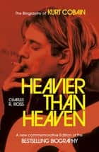 Heavier Than Heaven - The Biography of Kurt Cobain ebook by Charles R. Cross