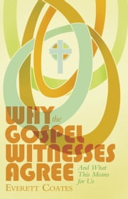 Why the Gospel Witnesses Agree - And What This Means for Us ebook by Everett Coates