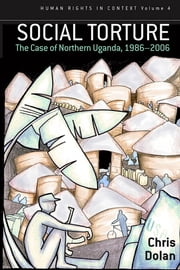 Social Torture - The Case of Northern Uganda, 1986-2006 ebook by Chris Dolan