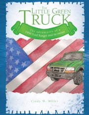 The Little Green Truck - The adventures of a 1998 Ford Ranger and its owner ebook by Cindy M. Miller