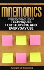Mnemonics: Memorization Techniques for Studying and Everyday Use ebook by Miguel M. Macieira