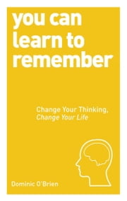 You Can Learn to Remember - Change Your Thinking, Change Your Life ebook by Dominic O'Brien
