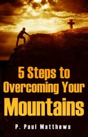 5 Steps to Overcoming Your Mountains ebook by P. Paul Matthews