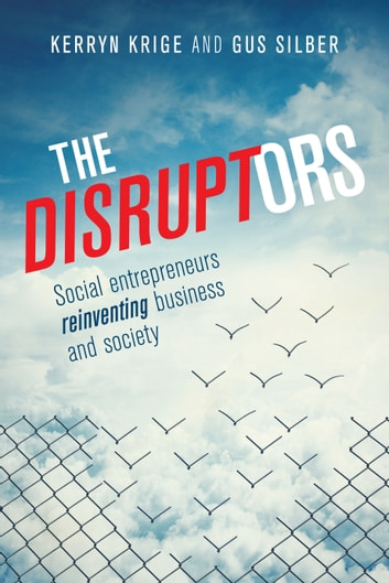 The Disruptors - Social entrepreneurs reinventing business and society ebook by Kerryn Krige,Gus Silber