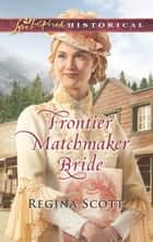 Frontier Matchmaker Bride (Mills & Boon Love Inspired Historical) (Frontier Bachelors, Book 8) ebook by Regina Scott