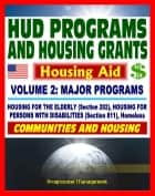 21st Century Essential Guide to HUD Programs and Housing Grants – Volume Two, Major Programs, Housing for the Elderly (Section 202) and Disabled (Section 811), Homeless Assistance, Applications ebook by Progressive Management