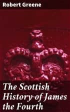 The Scottish History of James the Fourth - 1598 ebook by Robert Greene, A. E. H. Swaen