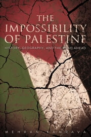 The Impossibility of Palestine - History, Geography, and the Road Ahead ebook by Mehran Kamrava