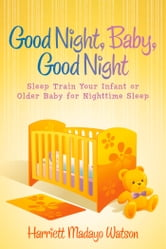 Good Night, Baby, Good Night - Sleep Train Your Infant or Older Baby for Nighttime Sleep ebook by Harriett Madayo Watson