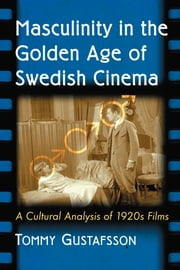 Masculinity in the Golden Age of Swedish Cinema - A Cultural Analysis of 1920s Films ebook by Tommy Gustafsson