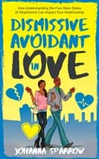 Dismissive Avoidant in Love: How Understanding the Four Main Styles of Attachment Can Impact Your Relationship ebook by Johanna Sparrow