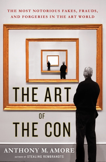 The Art of the Con - The Most Notorious Fakes, Frauds, and Forgeries in the Art World eBook by Anthony M. Amore