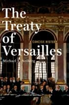 The Treaty of Versailles: A Concise History ebook by Michael S. Neiberg