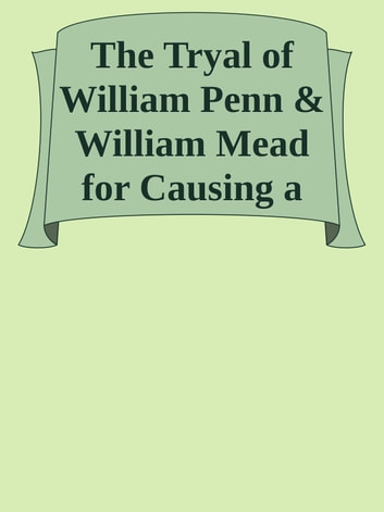The Tryal of William Penn & William Mead for Causing a Tumult / at the Sessions Held at the Old Bailey in London the 1st, 3d, 4th, and 5th of September 1670 ebook by Inconnu(e)