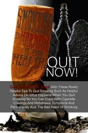 Smoking Is Harmful To Your Health: Quit Now! - Quit Smoking For Good With These Really Helpful Tips To Quit Smoking Such As Helpful Advice On What Happens When You Quit Smoking So You Can Cope With Cigarette Cravings And Withdrawal Symptoms And Permanently Kick The Bad Habit Of Smoking ebook by Gary F. Ismail