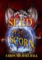 Seed of Scorn ebook by Aaron-Michael Hall