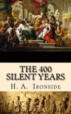 The 400 Silent Years - From Malachi to Matthew (Illustrated) ebook by H. A. Ironside