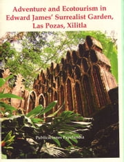 Adventure and Ecotourism in Edward James' Surrealist Garden, Xilitla ebook by William J. Conaway