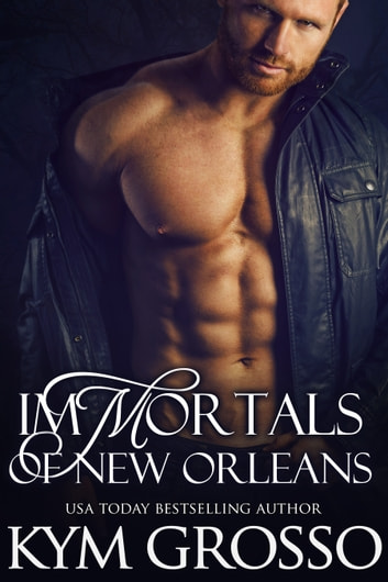 Immortals of New Orleans Box Set (Books 1-4) ebook by Kym Grosso