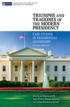 Triumphs and Tragedies of the Modern Presidency: Case Studies in Presidential Leadership, 2nd Edition - Case Studies in Presidential Leadership ebook by Maxmillian Angerholzer III, James Kitfield, Norman Ornstein,...