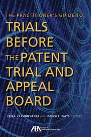 The Practitioner's Guide to Trials Before the Patent Trial and Appeal Board ebook by Erika Harmon Arner,Joseph E. Palys