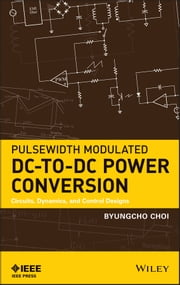 Pulsewidth Modulated DC-to-DC Power Conversion - Circuits, Dynamics, and Control Designs ebook by Byungcho Choi