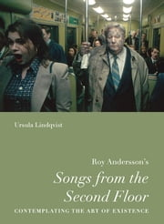 "Roy Andersson's ""Songs from the Second Floor"" - Contemplating the Art of Existence ebook by Ursula Lindqvist"