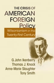 The Crisis of American Foreign Policy - Wilsonianism in the Twenty-first Century ebook by G. John Ikenberry,Thomas J. Knock,Anne-Marie Slaughter,Tony Smith