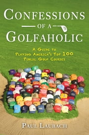 Confessions of a Golfaholic - A Guide to Playing America's Top 100 Public Golf Courses ebook by Paul Laubach